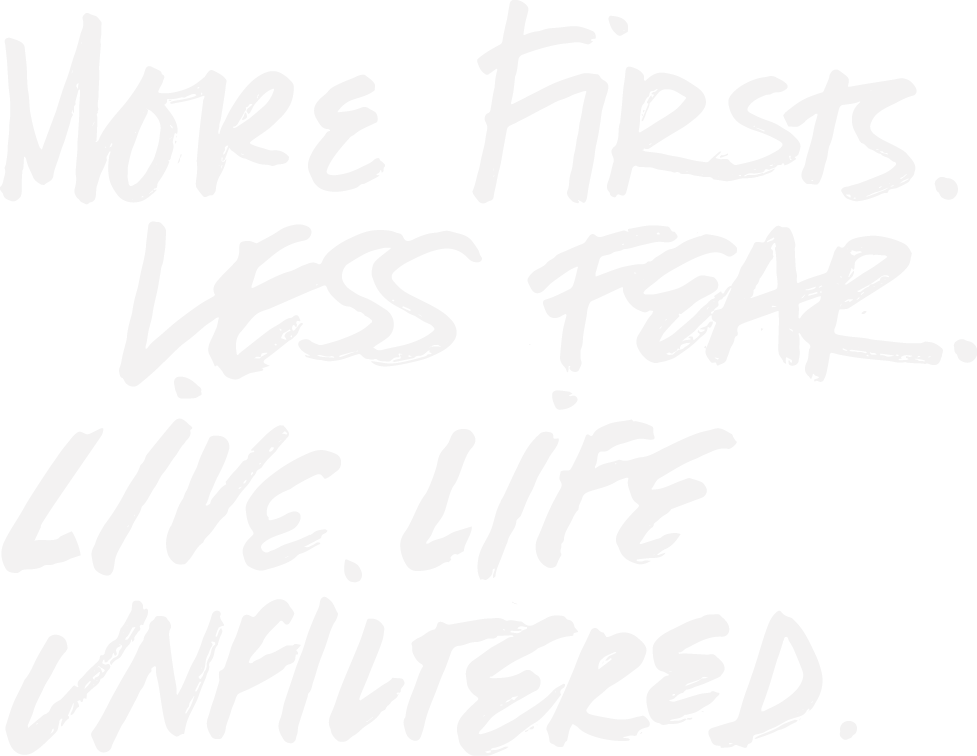 More firsts. Less fear. Live life unfiltered.